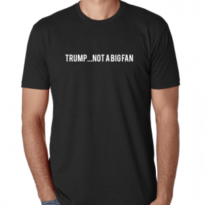 Trump...Not a Big Fan T-Shirt